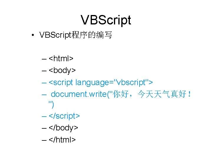 """VBScript • VBScript程序的编写 – <html> – <body> – <script language=""""vbscript""""> – document. write(""""你好,今天天气真好! """")"""