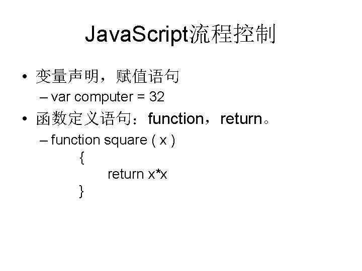 Java. Script流程控制 • 变量声明,赋值语句 – var computer = 32 • 函数定义语句:function,return。 – function square