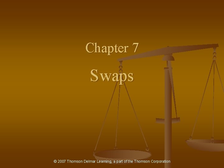 Chapter 7 Swaps © 2007 Thomson Delmar Learning, a part of the Thomson Corporation