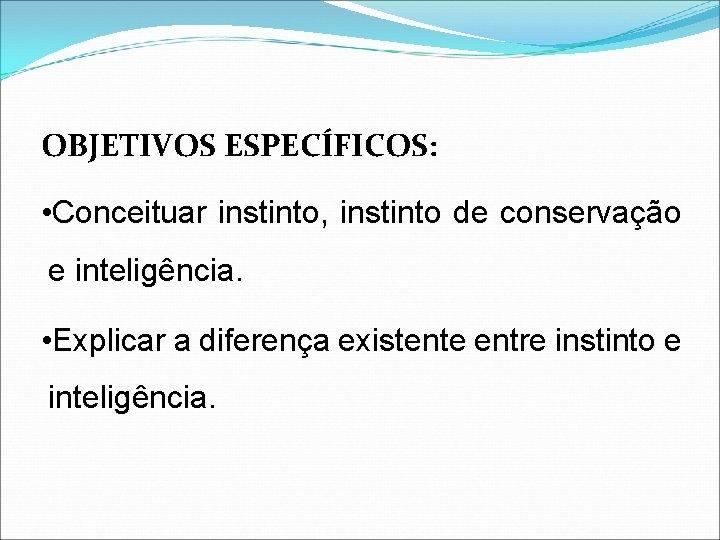 OBJETIVOS ESPECÍFICOS: • Conceituar instinto, instinto de conservação e inteligência. • Explicar a diferença