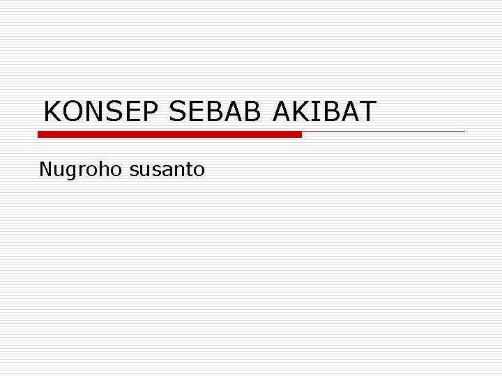 KONSEP SEBAB AKIBAT Nugroho susanto