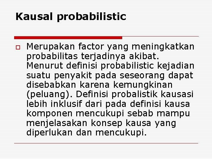Kausal probabilistic o Merupakan factor yang meningkatkan probabilitas terjadinya akibat. Menurut definisi probabilistic kejadian