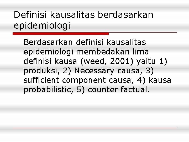 Definisi kausalitas berdasarkan epidemiologi Berdasarkan definisi kausalitas epidemiologi membedakan lima definisi kausa (weed, 2001)
