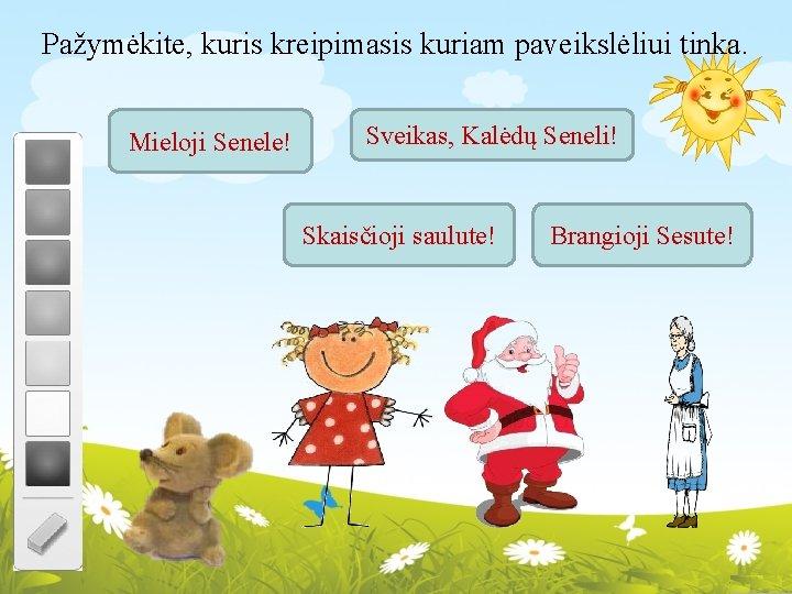 Pažymėkite, kuris kreipimasis kuriam paveikslėliui tinka. Mieloji Senele! Sveikas, Kalėdų Seneli! Skaisčioji saulute! Brangioji