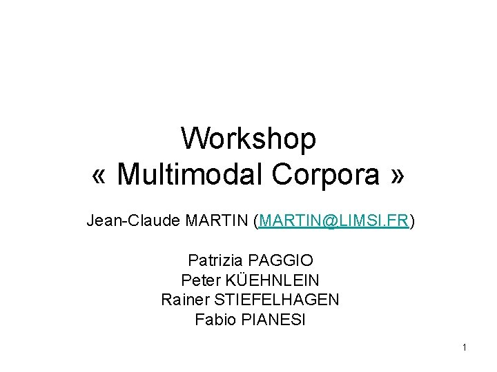 Workshop « Multimodal Corpora » Jean-Claude MARTIN (MARTIN@LIMSI. FR) Patrizia PAGGIO Peter KÜEHNLEIN Rainer