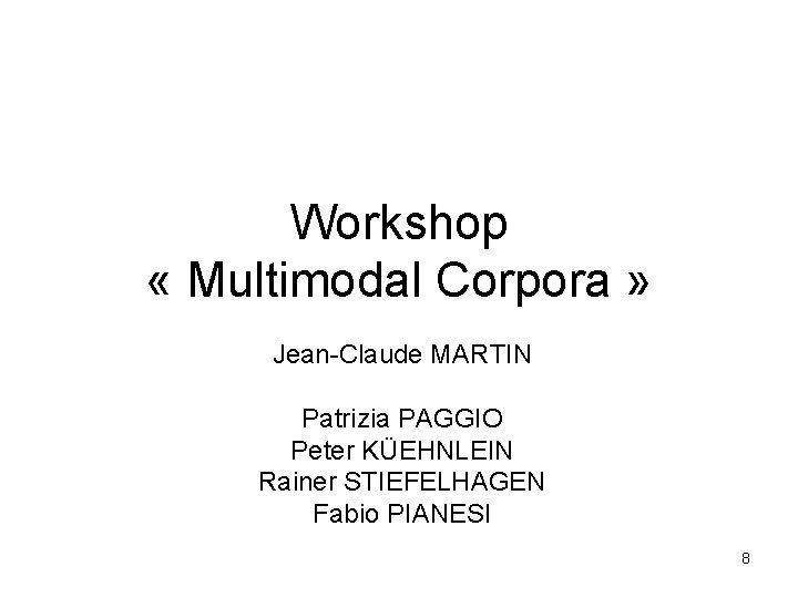 Workshop « Multimodal Corpora » Jean-Claude MARTIN Patrizia PAGGIO Peter KÜEHNLEIN Rainer STIEFELHAGEN Fabio