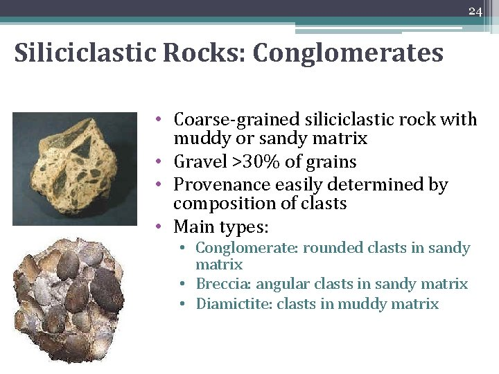 24 Siliciclastic Rocks: Conglomerates • Coarse-grained siliciclastic rock with muddy or sandy matrix •