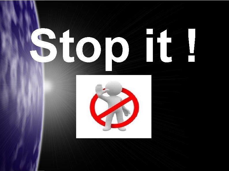Stop it !