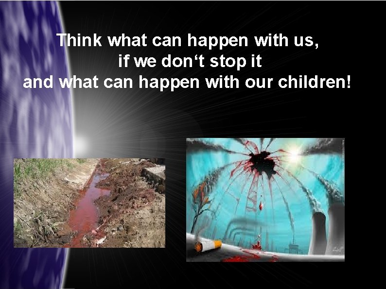Think what can happen with us, if we don't stop it and what can