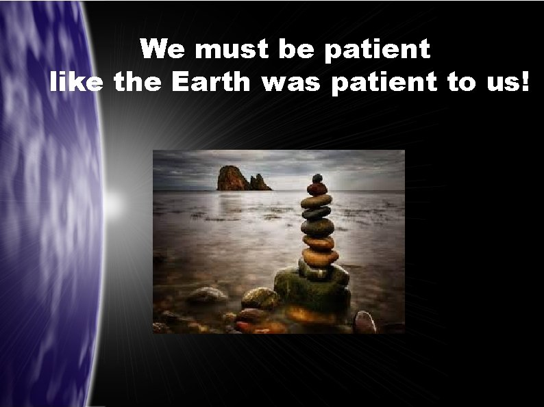 We must be patient like the Earth was patient to us!