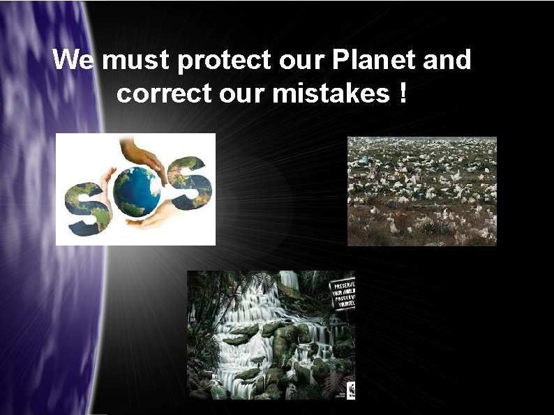 We must protect our Planet and correct our mistakes !
