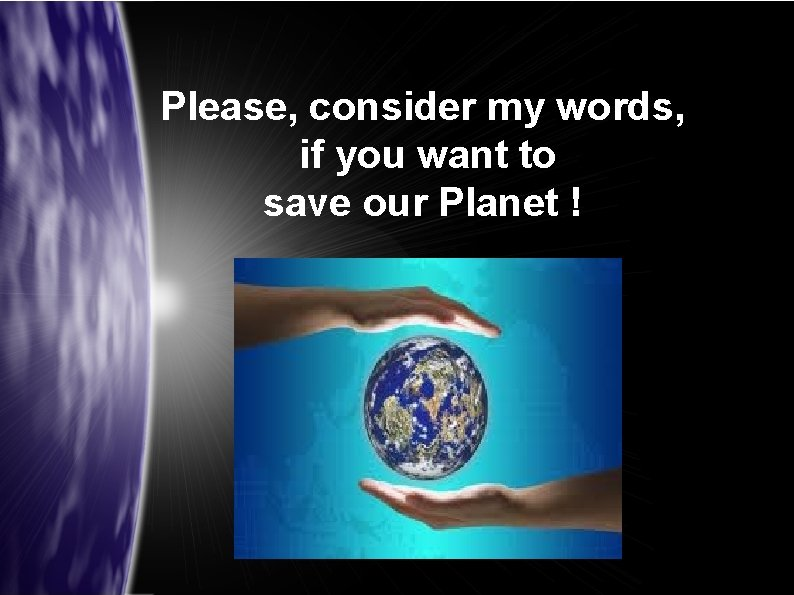 Please, consider my words, if you want to save our Planet !