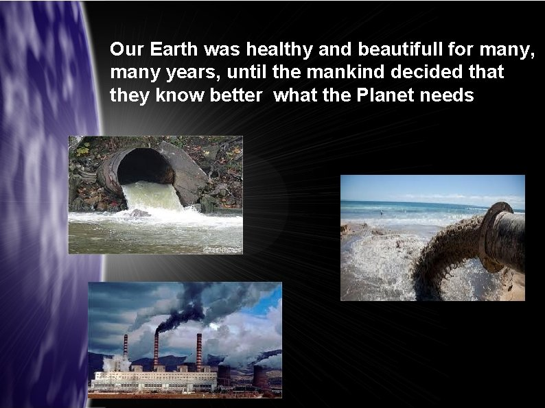Our Earth was healthy and beautifull for many, many years, until the mankind decided