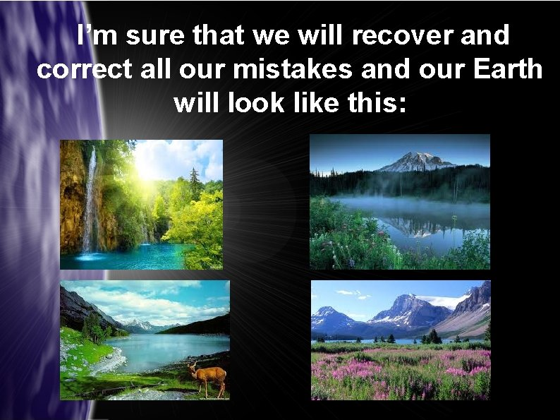 I'm sure that we will recover and correct all our mistakes and our Earth