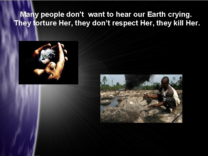 Many people don't want to hear our Earth crying. They torture Her, they don't