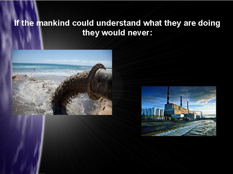 If the mankind could understand what they are doing they would never: