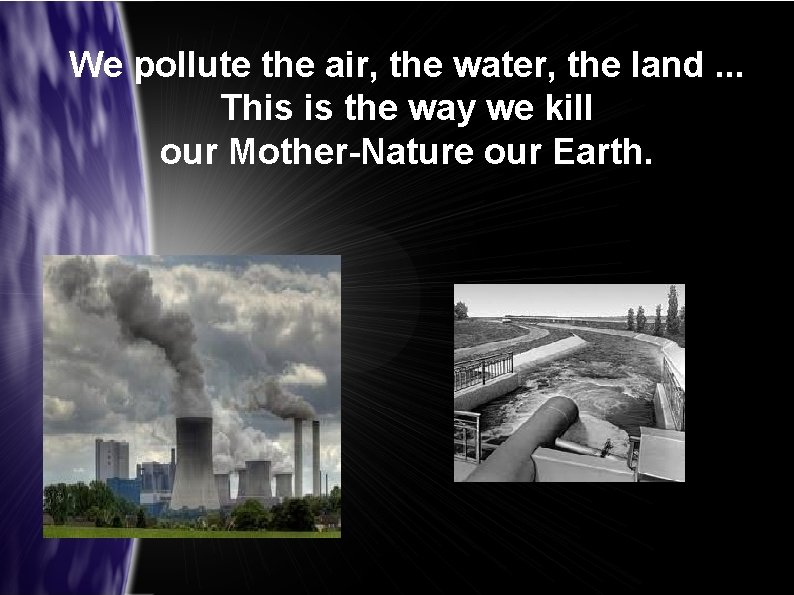 We pollute the air, the water, the land. . . This is the way