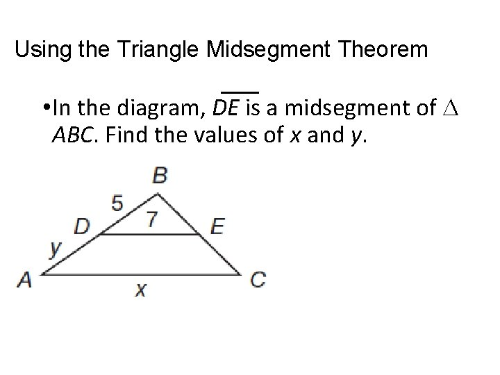 Using the Triangle Midsegment Theorem • In the diagram, DE is a midsegment of