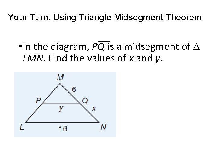 Your Turn: Using Triangle Midsegment Theorem • In the diagram, PQ is a midsegment