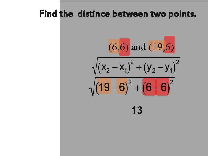 Find the distince between two points. (6, 6) and (19, 6) 13