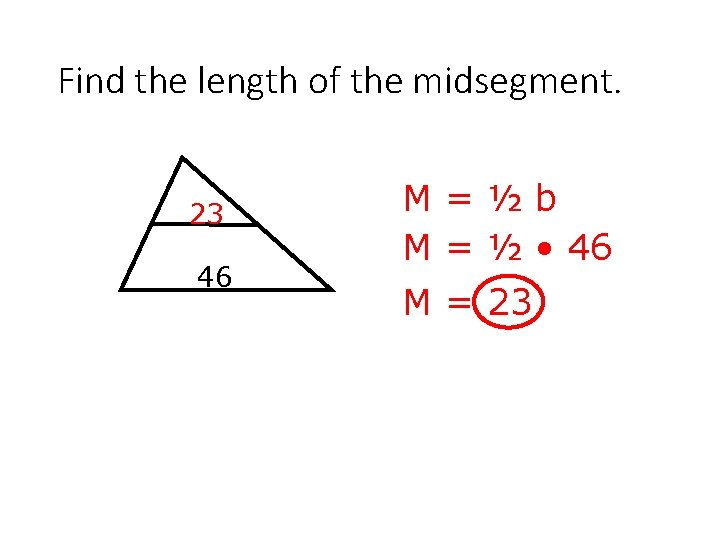 Find the length of the midsegment. 23 46 M=½b M = ½ • 46