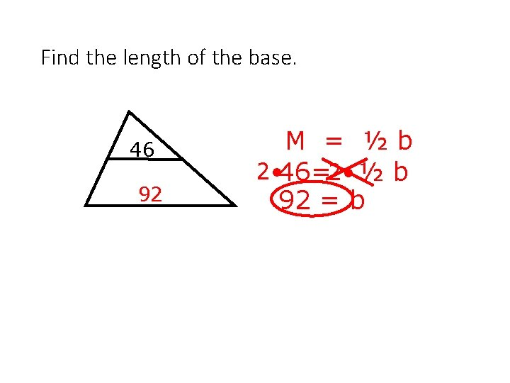 Find the length of the base. 46 92 M = ½b 2 • 46=2