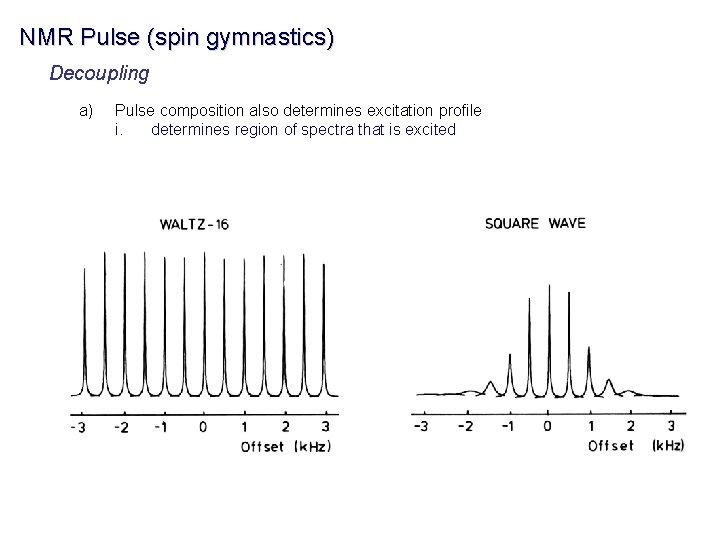 NMR Pulse (spin gymnastics) Decoupling a) Pulse composition also determines excitation profile i. determines
