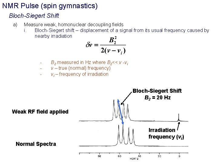 NMR Pulse (spin gymnastics) Bloch-Siegert Shift a) Measure weak, homonuclear decoupling fields i. Bloch-Siegert