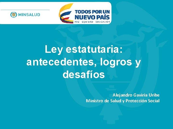 Ley estatutaria: antecedentes, logros y desafíos Alejandro Gaviria Uribe Ministro de Salud y Protección