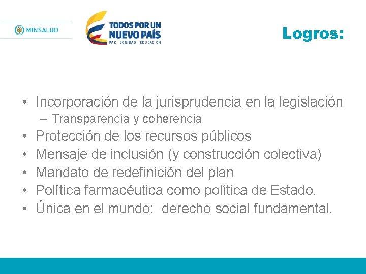 Logros: • Incorporación de la jurisprudencia en la legislación – Transparencia y coherencia •