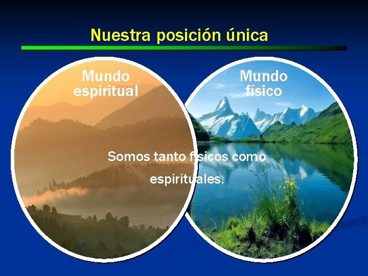 Nuestra posición única Mundo espiritual Mundo físico Somos tanto físicos como espirituales.