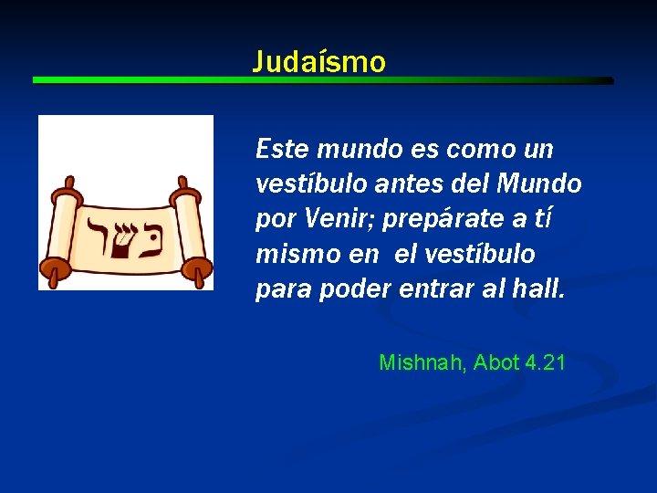 Judaísmo Este mundo es como un vestíbulo antes del Mundo por Venir; prepárate a