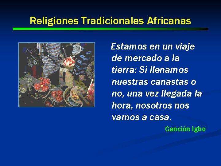Religiones Tradicionales Africanas Estamos en un viaje de mercado a la tierra: Si llenamos