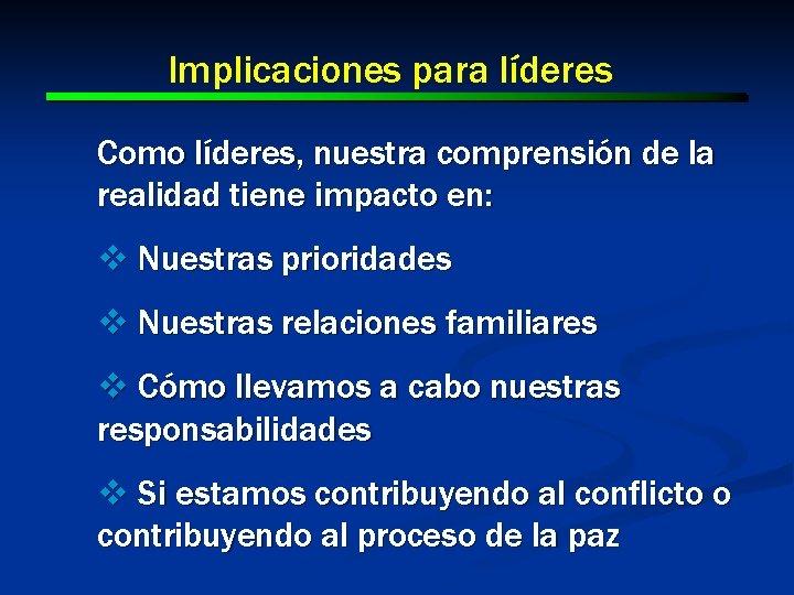 Implicaciones para líderes Como líderes, nuestra comprensión de la realidad tiene impacto en: v