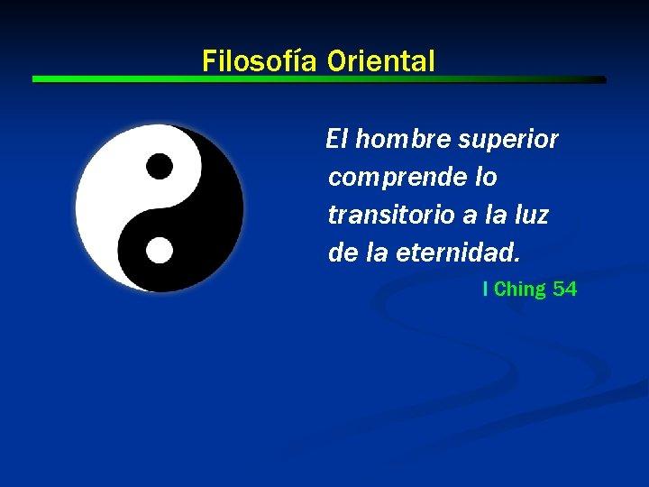 Filosofía Oriental El hombre superior comprende lo transitorio a la luz de la eternidad.
