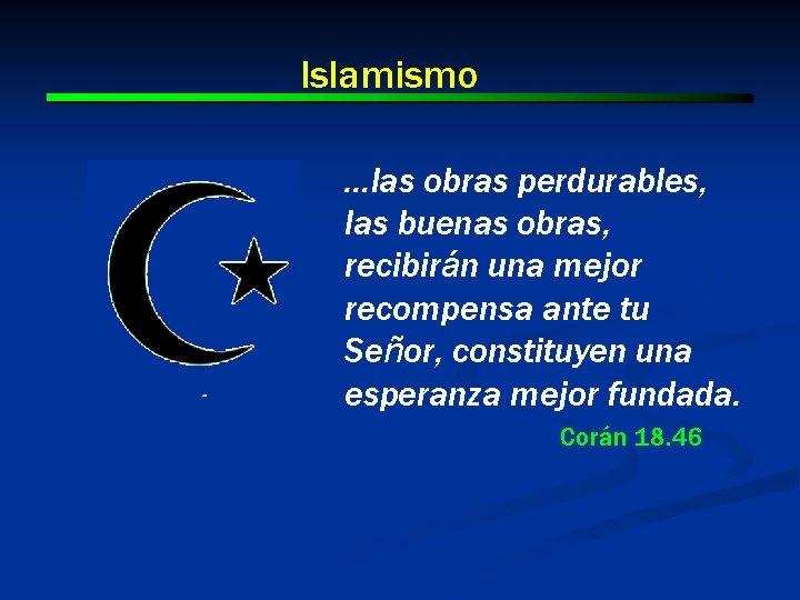 Islamismo …las obras perdurables, las buenas obras, recibirán una mejor recompensa ante tu Señor,