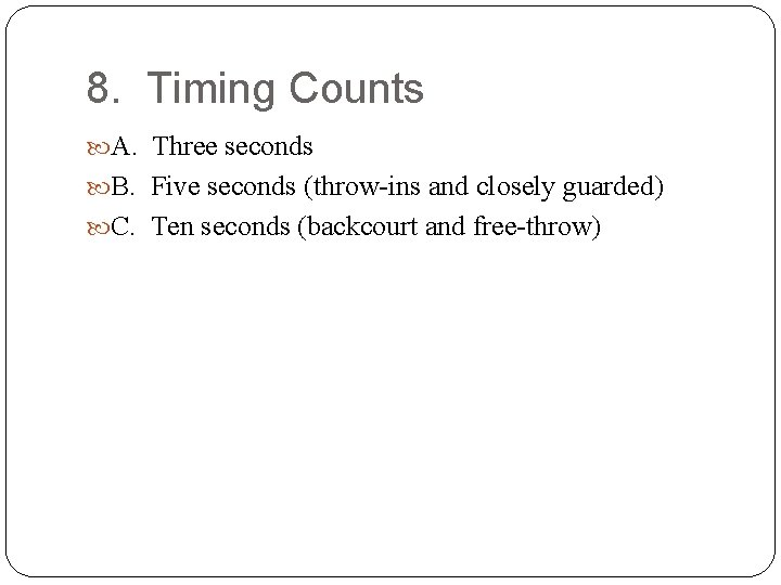 8. Timing Counts A. Three seconds B. Five seconds (throw-ins and closely guarded) C.