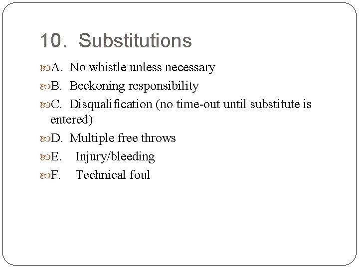 10. Substitutions A. No whistle unless necessary B. Beckoning responsibility C. Disqualification (no time-out