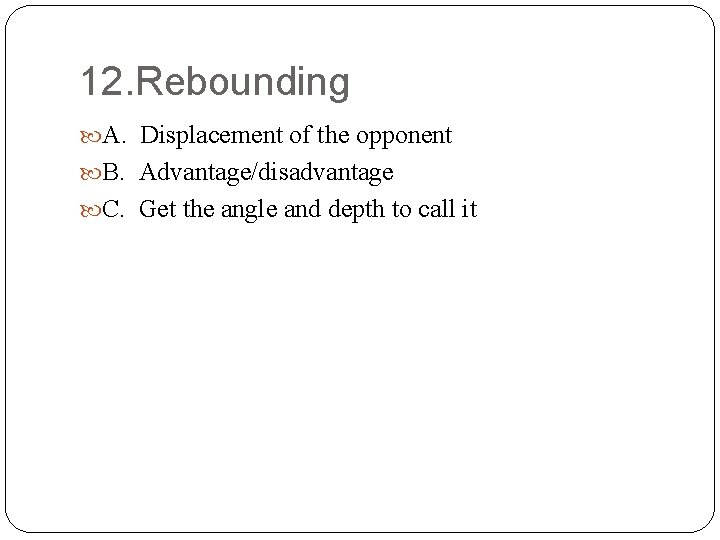 12. Rebounding A. Displacement of the opponent B. Advantage/disadvantage C. Get the angle and