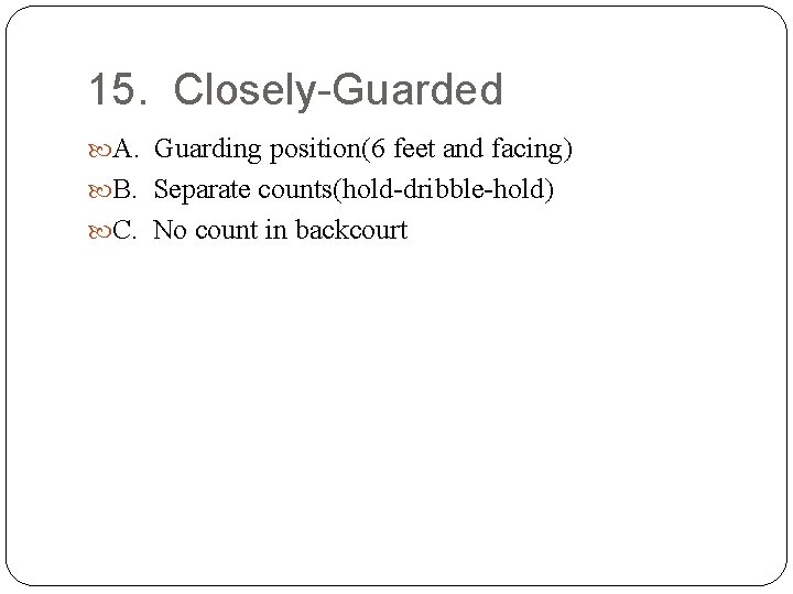 15. Closely-Guarded A. Guarding position(6 feet and facing) B. Separate counts(hold-dribble-hold) C. No count