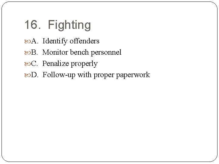 16. Fighting A. Identify offenders B. Monitor bench personnel C. Penalize properly D. Follow-up