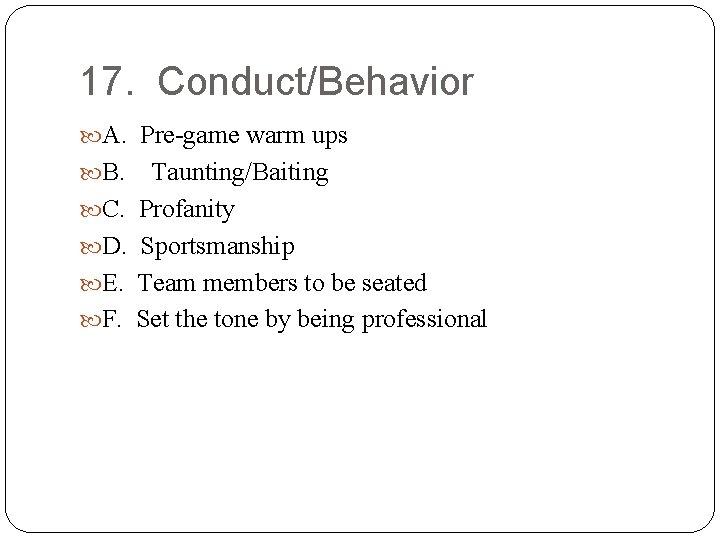 17. Conduct/Behavior A. Pre-game warm ups B. C. D. E. F. Taunting/Baiting Profanity Sportsmanship