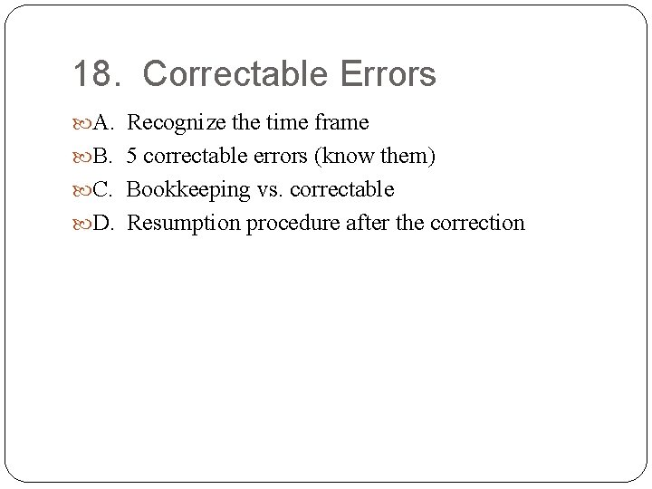 18. Correctable Errors A. Recognize the time frame B. 5 correctable errors (know them)