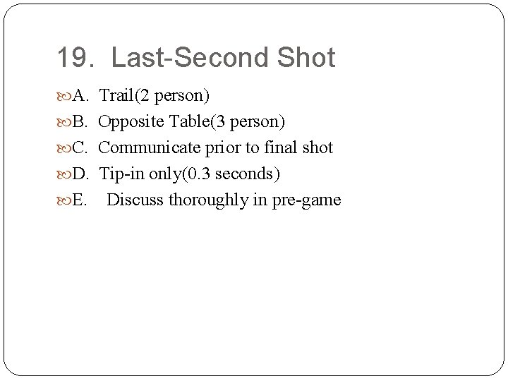 19. Last-Second Shot A. Trail(2 person) B. Opposite Table(3 person) C. Communicate prior to