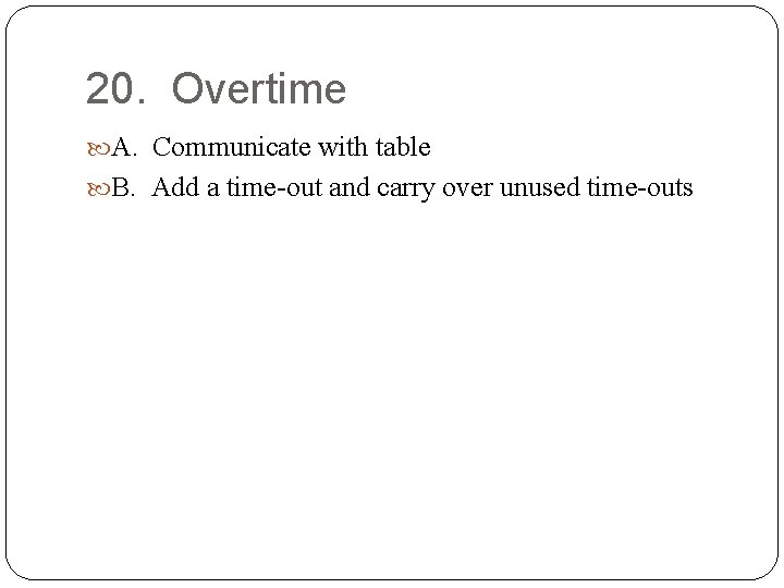 20. Overtime A. Communicate with table B. Add a time-out and carry over unused
