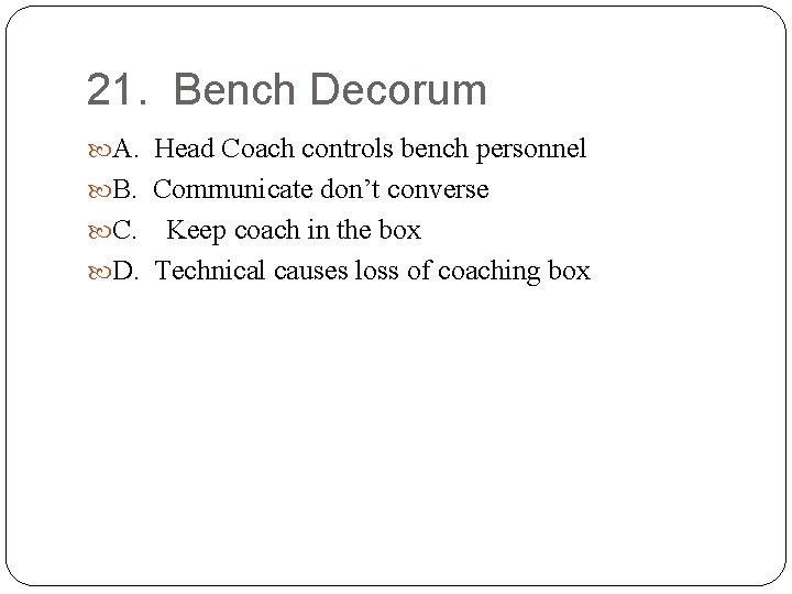 21. Bench Decorum A. Head Coach controls bench personnel B. Communicate don't converse C.