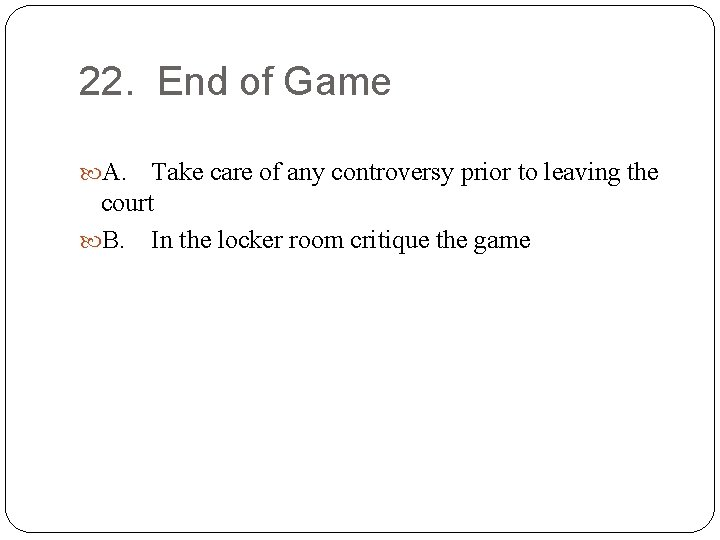 22. End of Game A. Take care of any controversy prior to leaving the