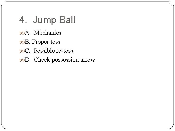 4. Jump Ball A. Mechanics B. Proper toss C. Possible re-toss D. Check possession