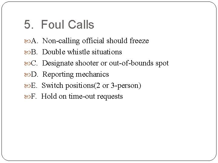 5. Foul Calls A. Non-calling official should freeze B. Double whistle situations C. Designate