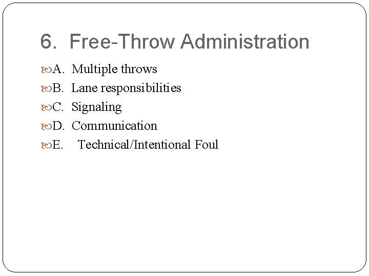 6. Free-Throw Administration A. Multiple throws B. Lane responsibilities C. Signaling D. Communication E.